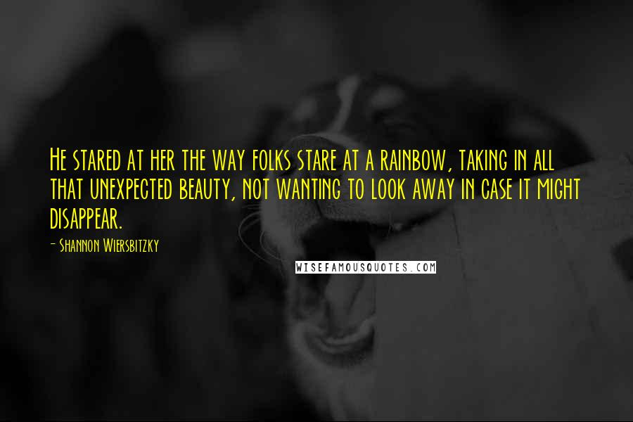 Shannon Wiersbitzky quotes: He stared at her the way folks stare at a rainbow, taking in all that unexpected beauty, not wanting to look away in case it might disappear.