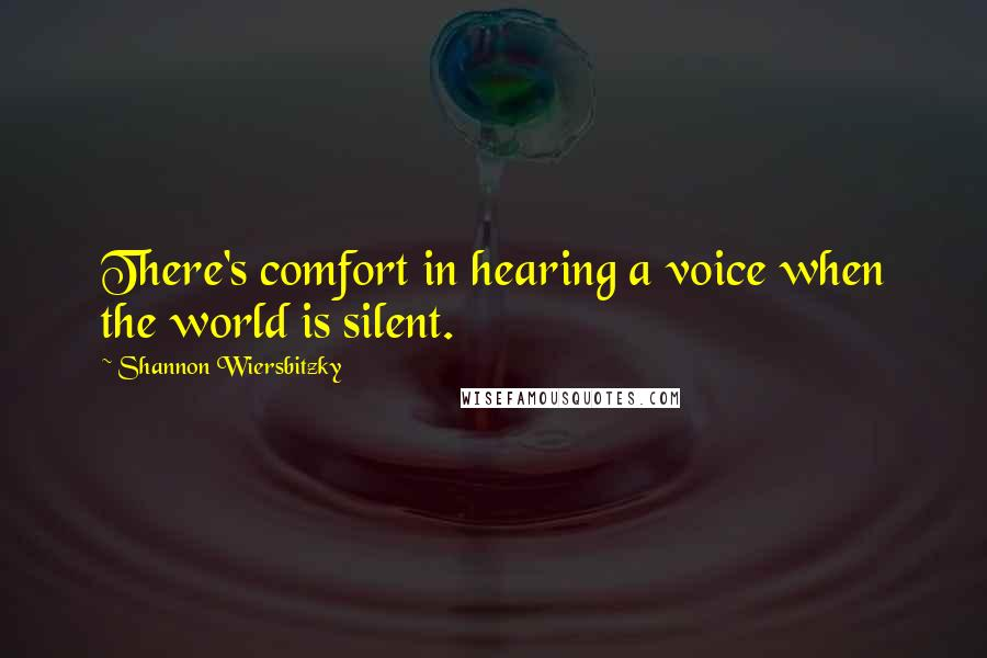 Shannon Wiersbitzky quotes: There's comfort in hearing a voice when the world is silent.