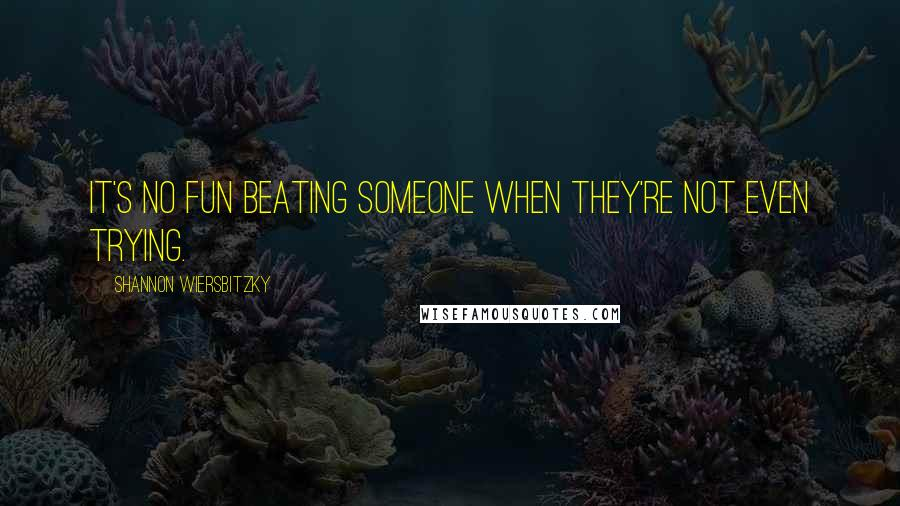 Shannon Wiersbitzky quotes: It's no fun beating someone when they're not even trying.