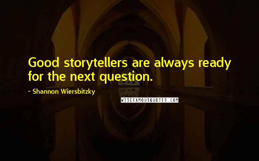 Shannon Wiersbitzky quotes: Good storytellers are always ready for the next question.
