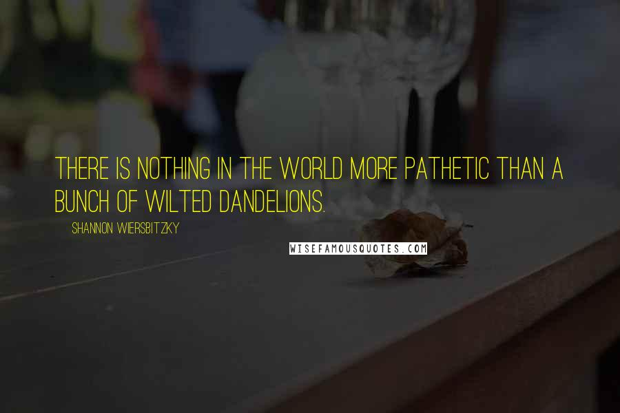 Shannon Wiersbitzky quotes: There is nothing in the world more pathetic than a bunch of wilted dandelions.