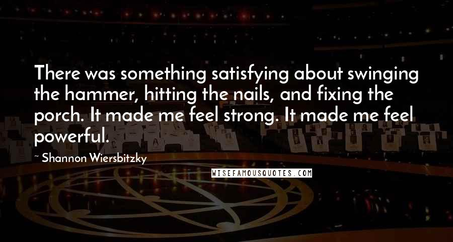 Shannon Wiersbitzky quotes: There was something satisfying about swinging the hammer, hitting the nails, and fixing the porch. It made me feel strong. It made me feel powerful.