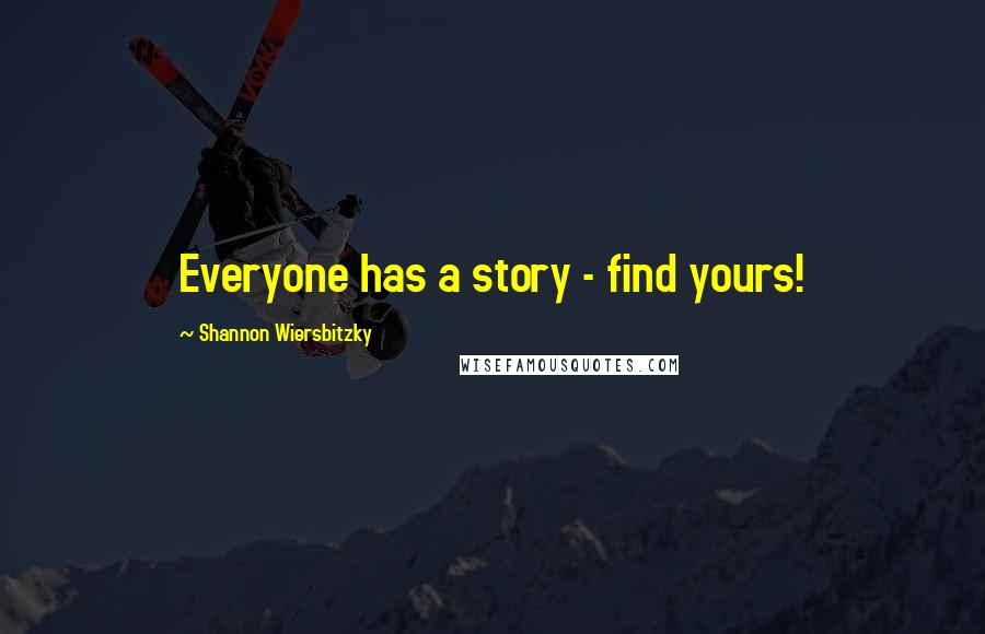 Shannon Wiersbitzky quotes: Everyone has a story - find yours!