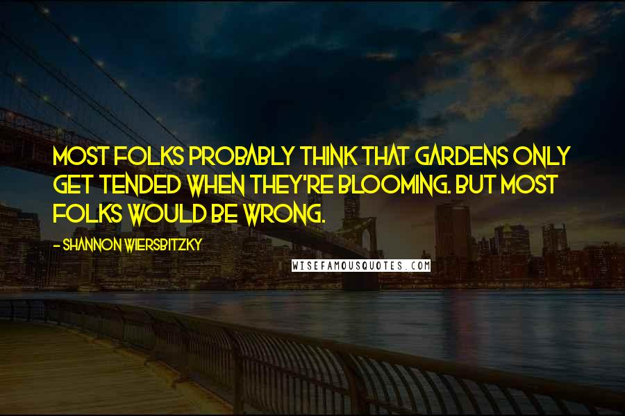 Shannon Wiersbitzky quotes: Most folks probably think that gardens only get tended when they're blooming. But most folks would be wrong.