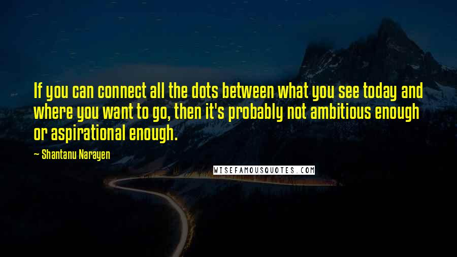 Shantanu Narayen quotes: If you can connect all the dots between what you see today and where you want to go, then it's probably not ambitious enough or aspirational enough.