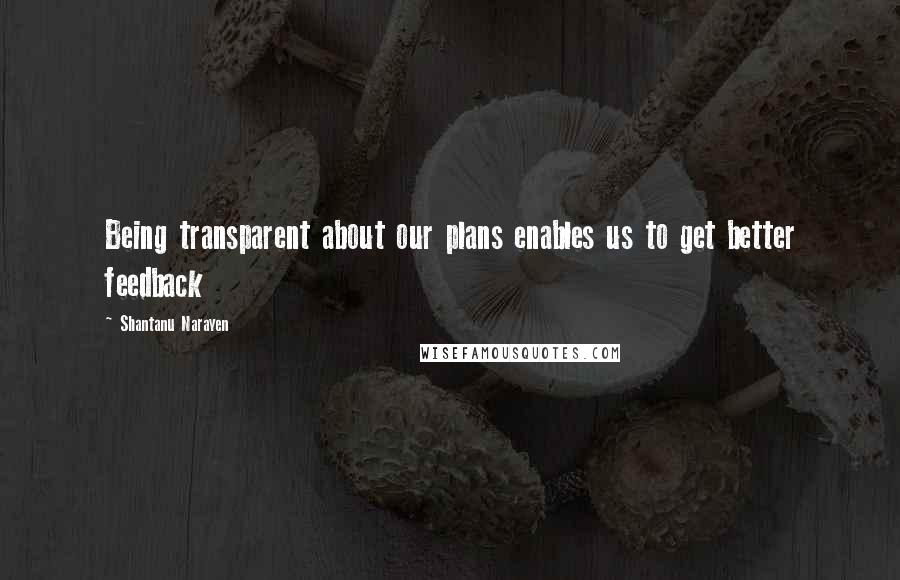 Shantanu Narayen quotes: Being transparent about our plans enables us to get better feedback