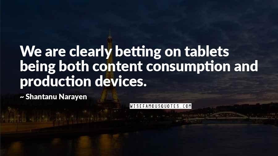 Shantanu Narayen quotes: We are clearly betting on tablets being both content consumption and production devices.