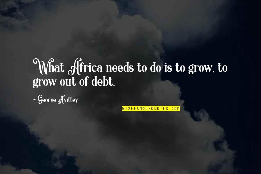 Shantaram Khader Khan Quotes By George Ayittey: What Africa needs to do is to grow,
