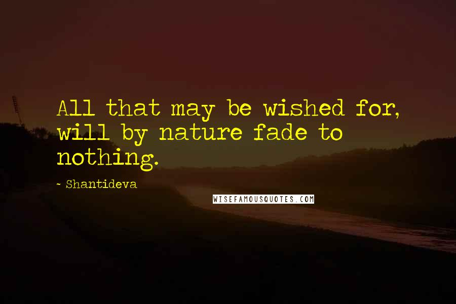 Shantideva quotes: All that may be wished for, will by nature fade to nothing.
