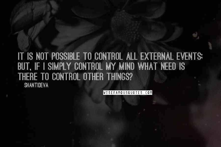 Shantideva quotes: It is not possible to control all external events; But, if I simply control my mind what need is there to control other things?