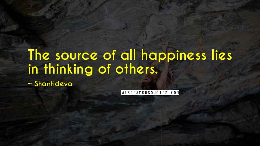 Shantideva quotes: The source of all happiness lies in thinking of others.