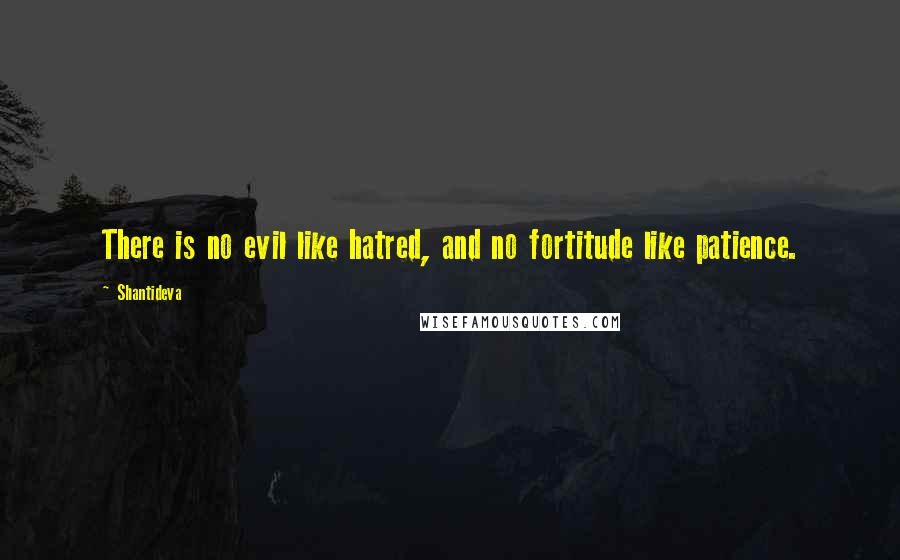 Shantideva quotes: There is no evil like hatred, and no fortitude like patience.