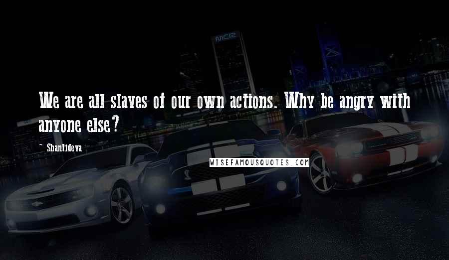Shantideva quotes: We are all slaves of our own actions. Why be angry with anyone else?