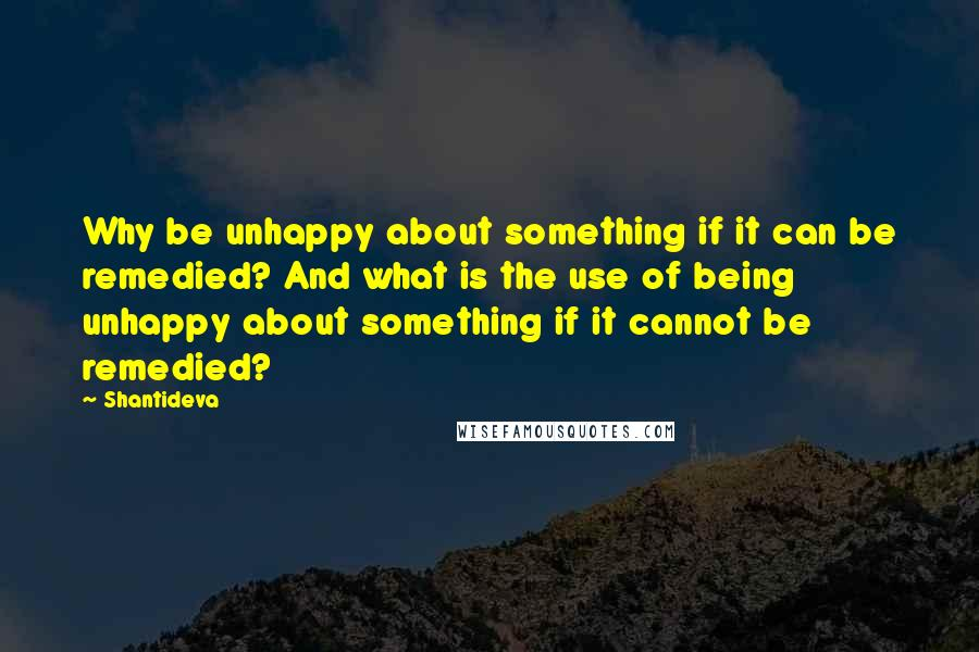 Shantideva quotes: Why be unhappy about something if it can be remedied? And what is the use of being unhappy about something if it cannot be remedied?