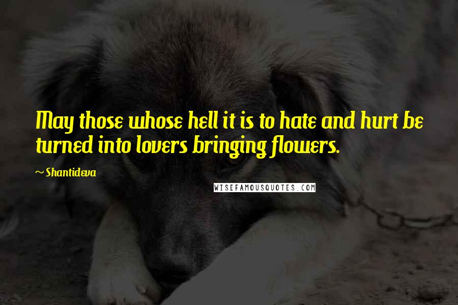 Shantideva quotes: May those whose hell it is to hate and hurt be turned into lovers bringing flowers.
