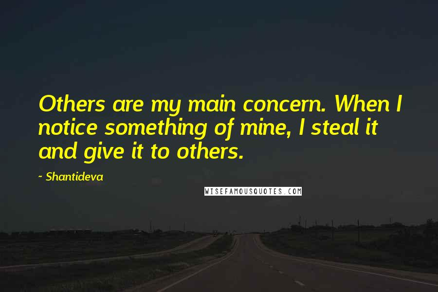 Shantideva quotes: Others are my main concern. When I notice something of mine, I steal it and give it to others.