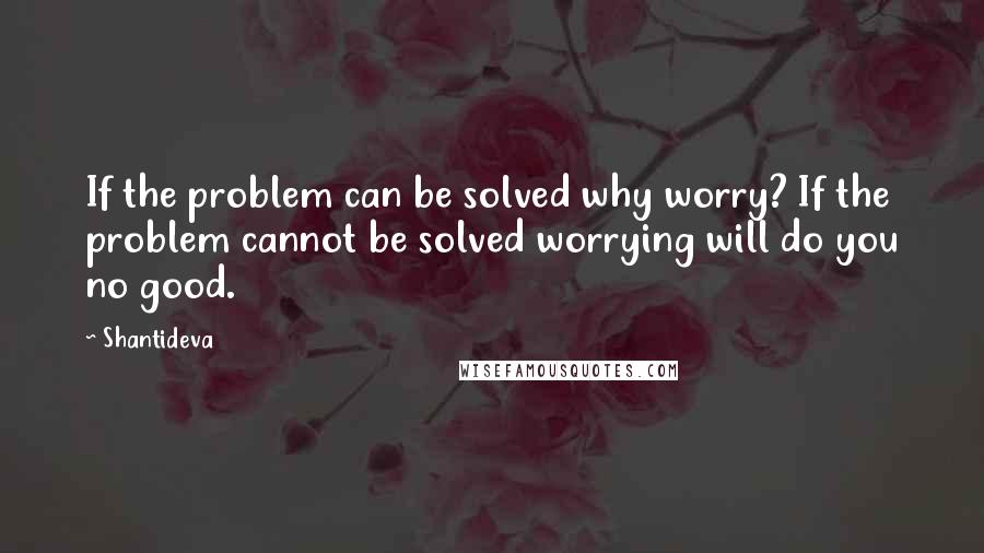 Shantideva quotes: If the problem can be solved why worry? If the problem cannot be solved worrying will do you no good.