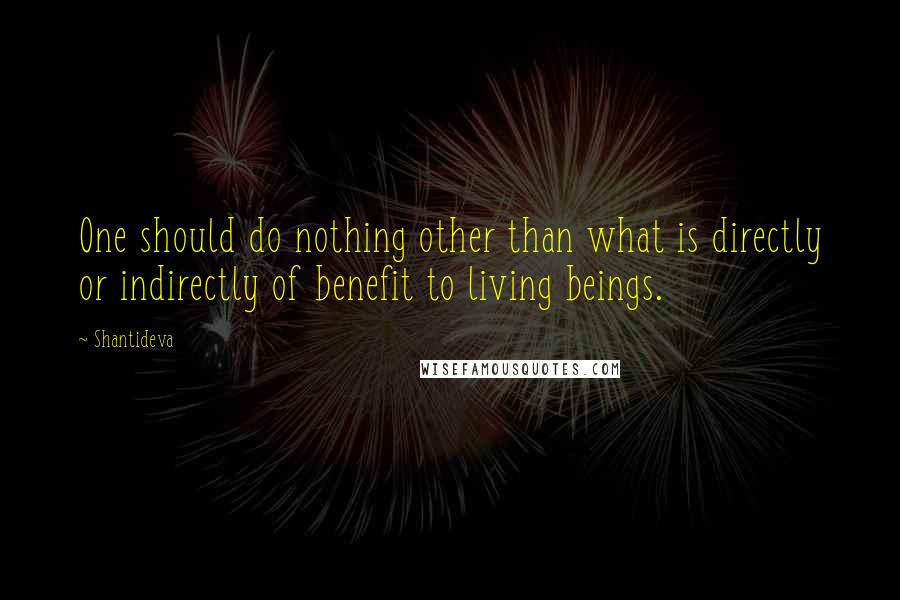 Shantideva quotes: One should do nothing other than what is directly or indirectly of benefit to living beings.