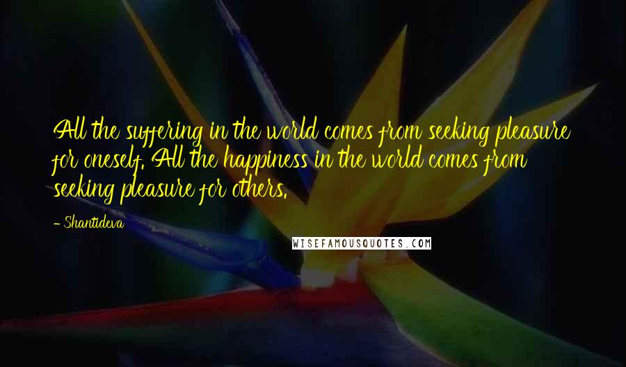 Shantideva quotes: All the suffering in the world comes from seeking pleasure for oneself. All the happiness in the world comes from seeking pleasure for others.