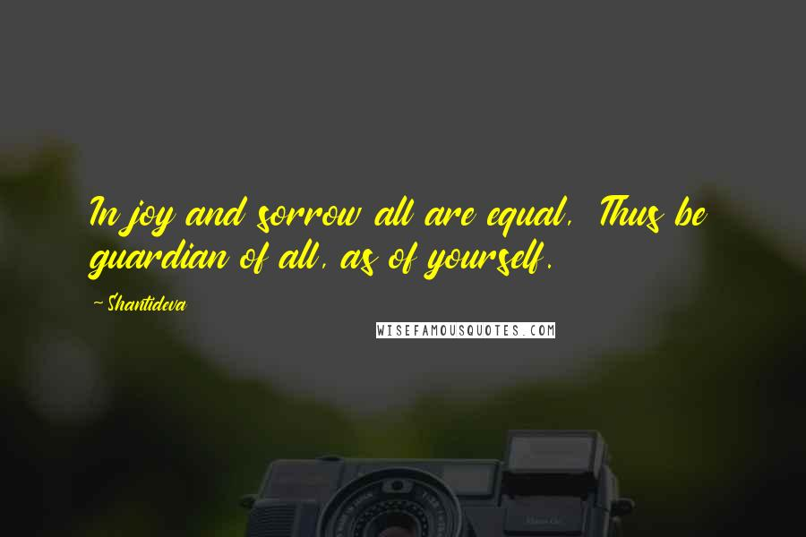 Shantideva quotes: In joy and sorrow all are equal, Thus be guardian of all, as of yourself.
