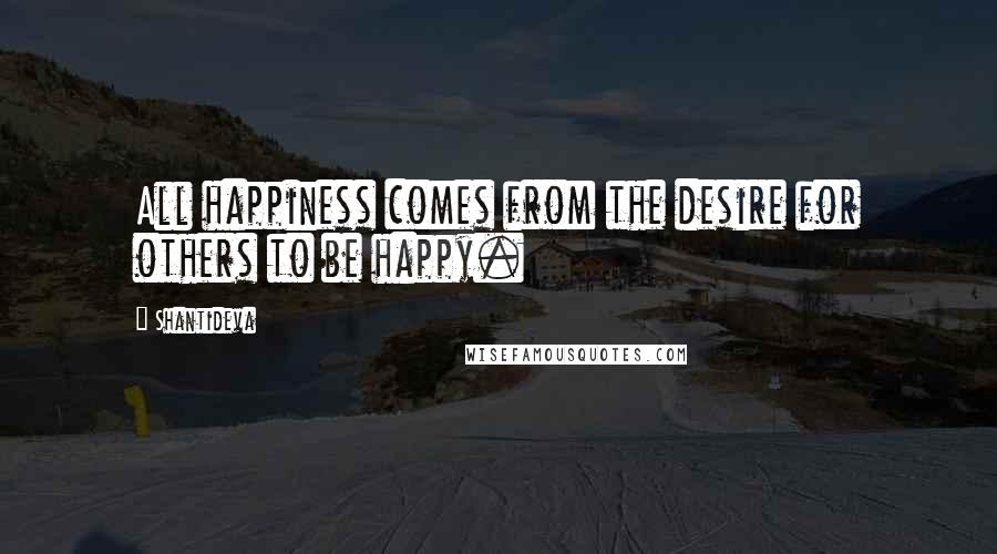 Shantideva quotes: All happiness comes from the desire for others to be happy.