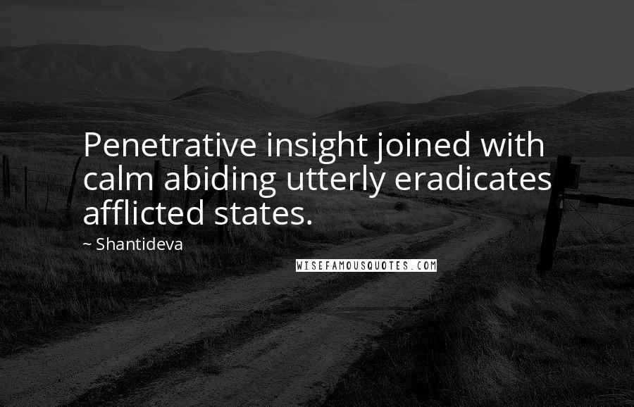 Shantideva quotes: Penetrative insight joined with calm abiding utterly eradicates afflicted states.