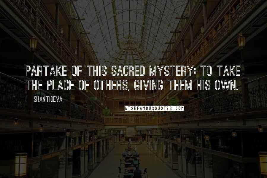 Shantideva quotes: Partake of this sacred mystery: to take the place of others, giving them his own.
