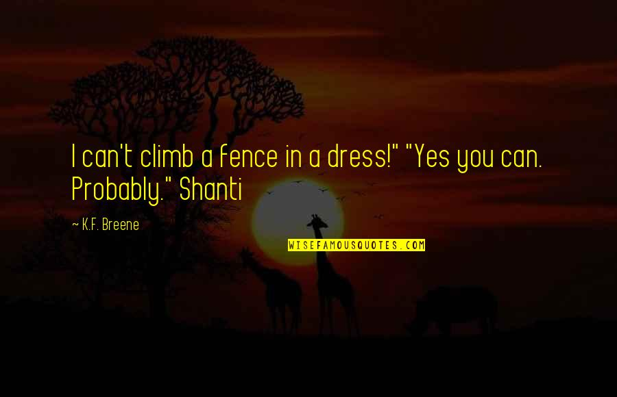 Shanti's Quotes By K.F. Breene: I can't climb a fence in a dress!""