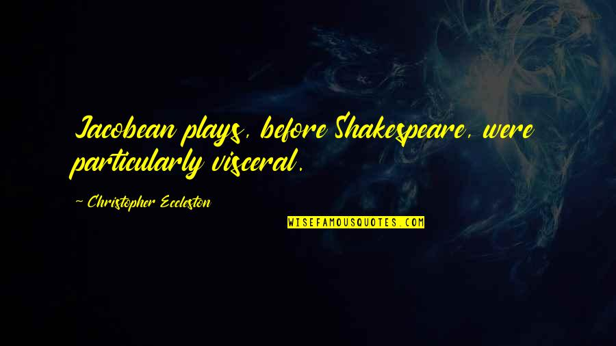 Shap Quotes By Christopher Eccleston: Jacobean plays, before Shakespeare, were particularly visceral.