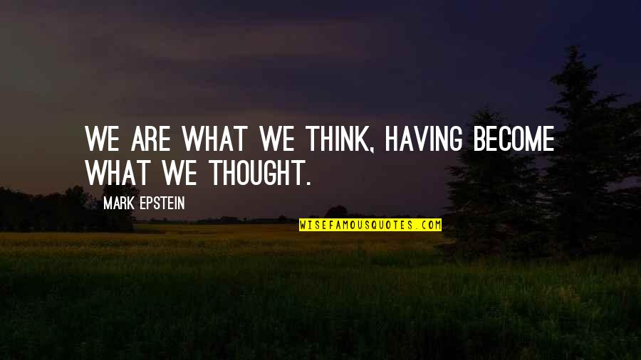Shap Quotes By Mark Epstein: We are what we think, having become what