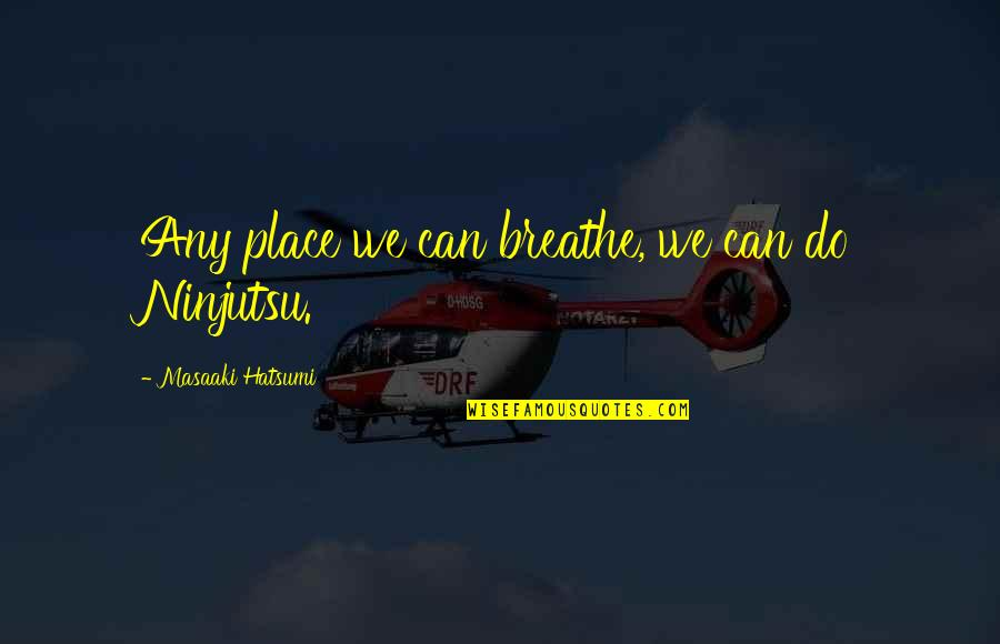 Shap Quotes By Masaaki Hatsumi: Any place we can breathe, we can do