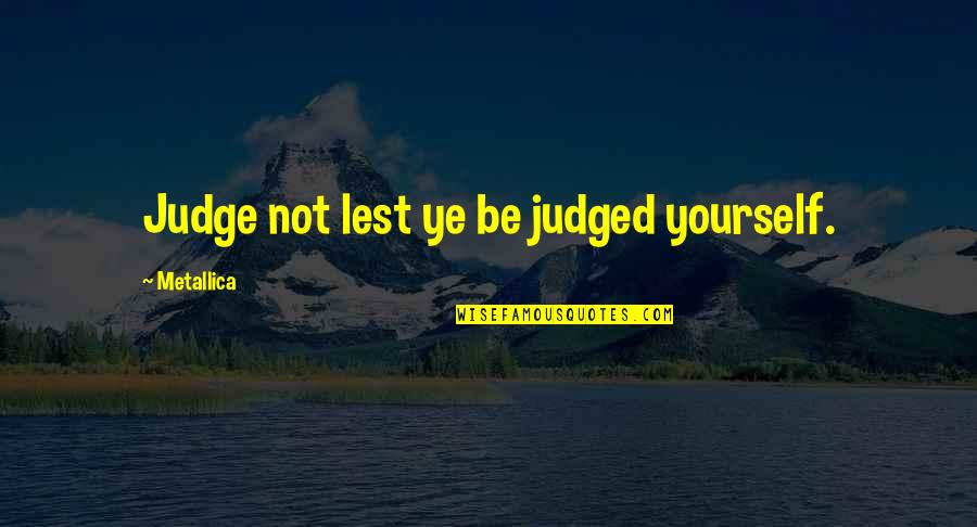 Shapeshifters Quotes By Metallica: Judge not lest ye be judged yourself.