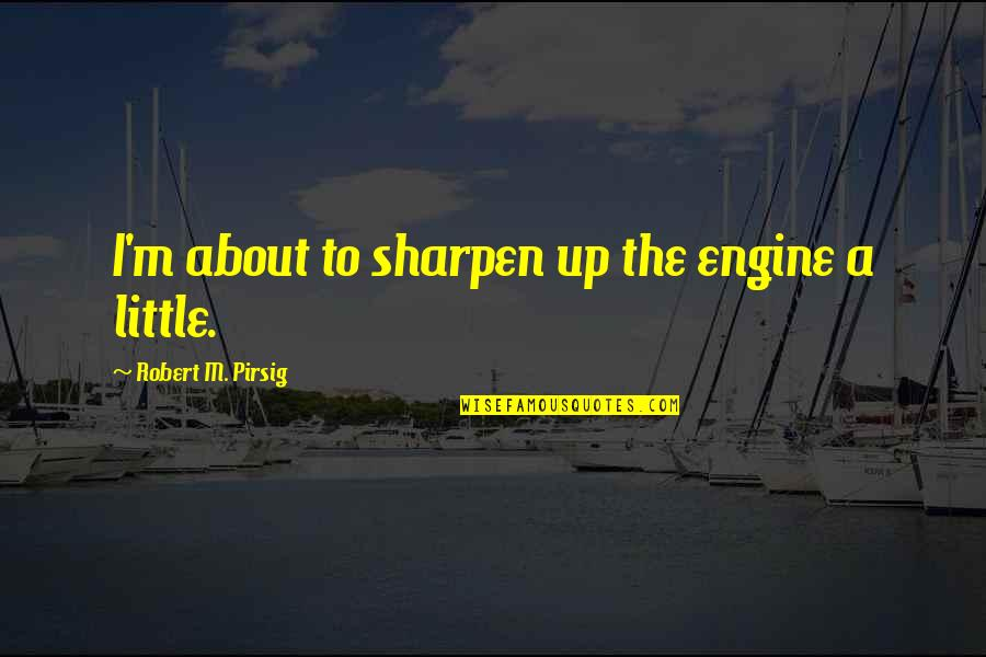 Shapeshifters Quotes By Robert M. Pirsig: I'm about to sharpen up the engine a