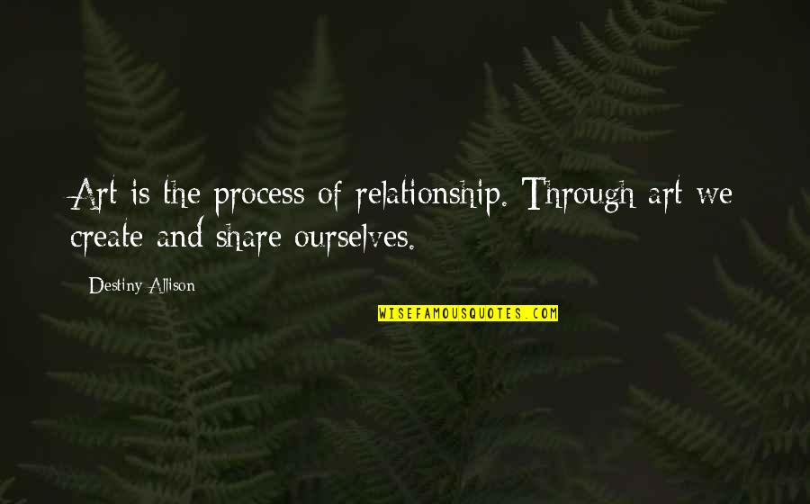 Shaping Your Destiny Quotes By Destiny Allison: Art is the process of relationship. Through art