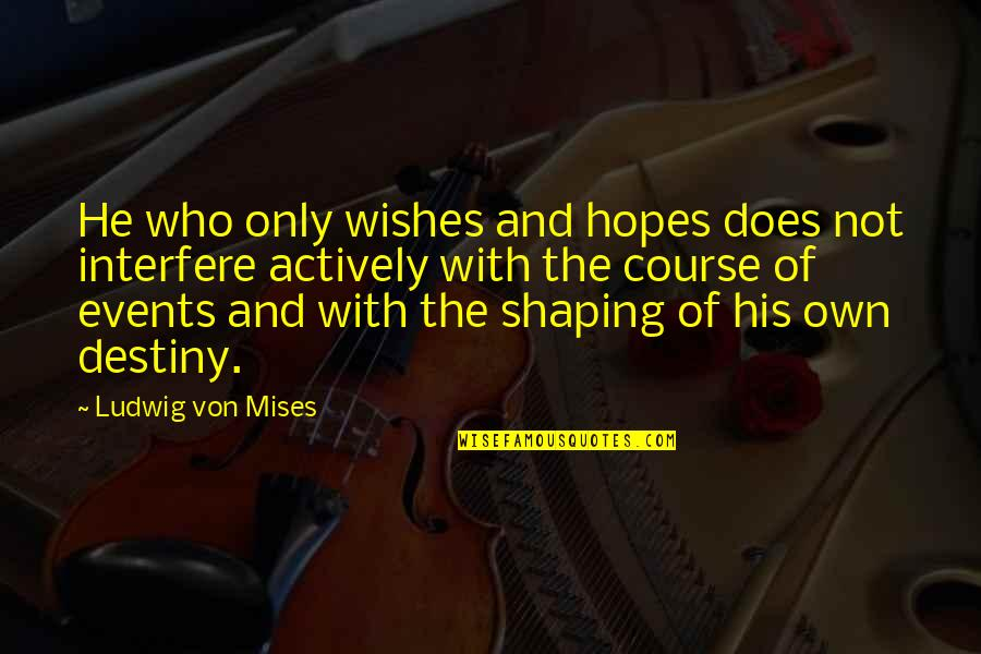 Shaping Your Destiny Quotes By Ludwig Von Mises: He who only wishes and hopes does not