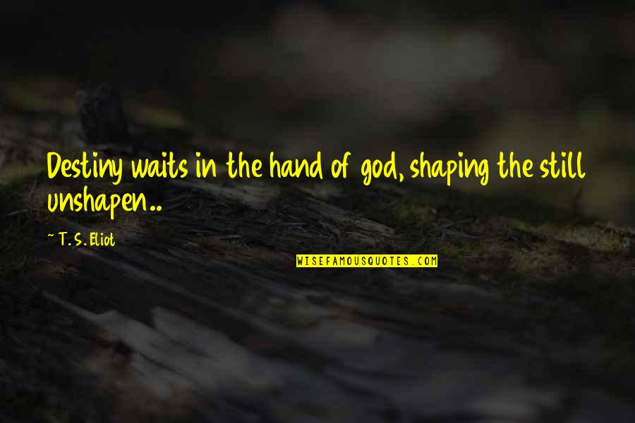 Shaping Your Destiny Quotes By T. S. Eliot: Destiny waits in the hand of god, shaping
