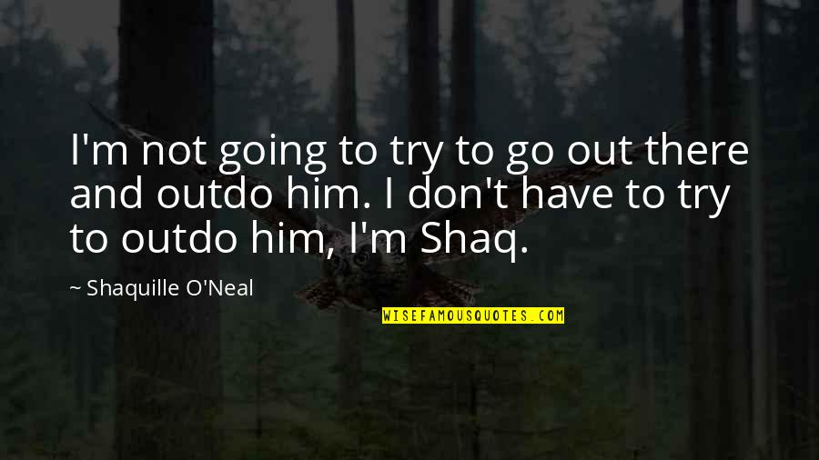 Shaq Quotes By Shaquille O'Neal: I'm not going to try to go out