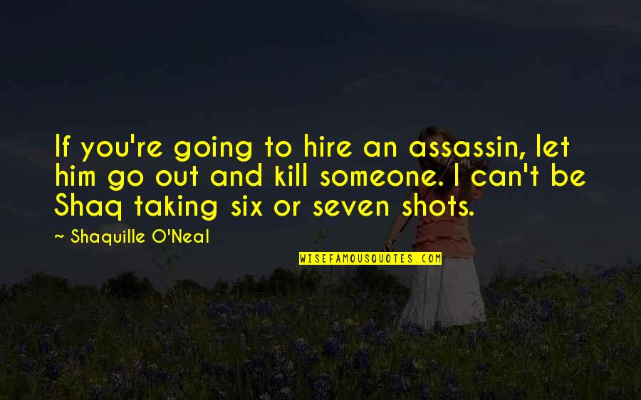 Shaq Quotes By Shaquille O'Neal: If you're going to hire an assassin, let