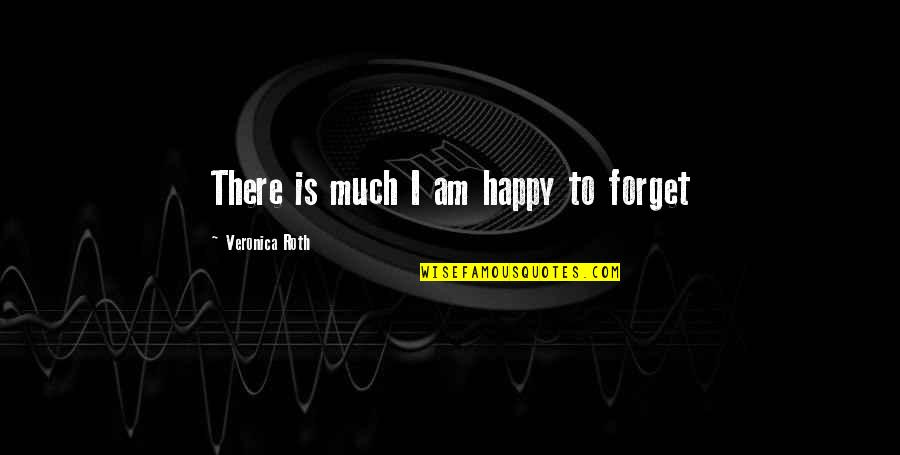 Shaq Quotes By Veronica Roth: There is much I am happy to forget