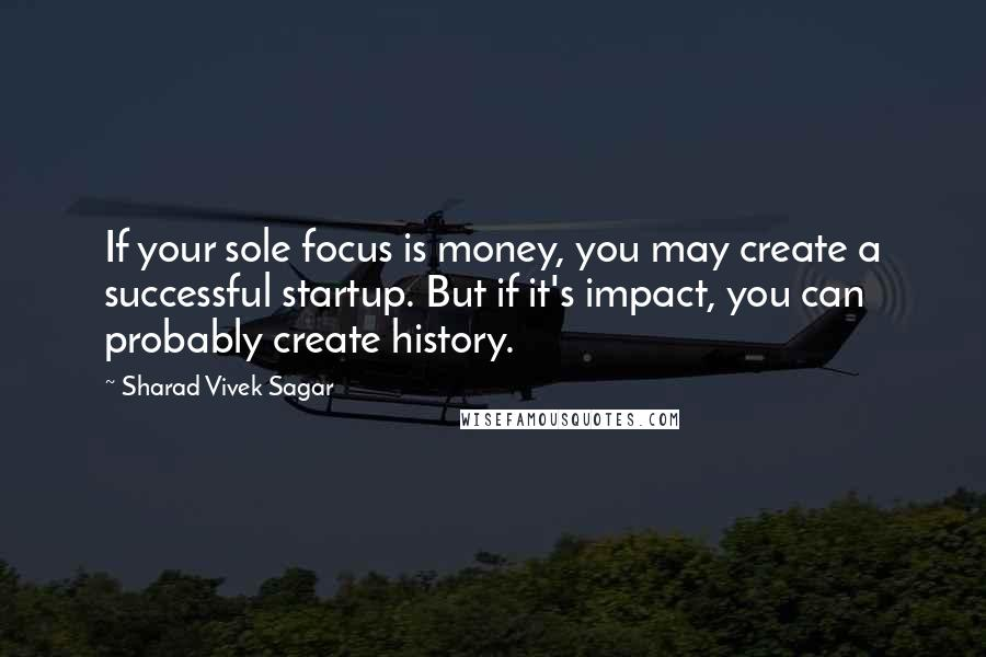 Sharad Vivek Sagar quotes: If your sole focus is money, you may create a successful startup. But if it's impact, you can probably create history.