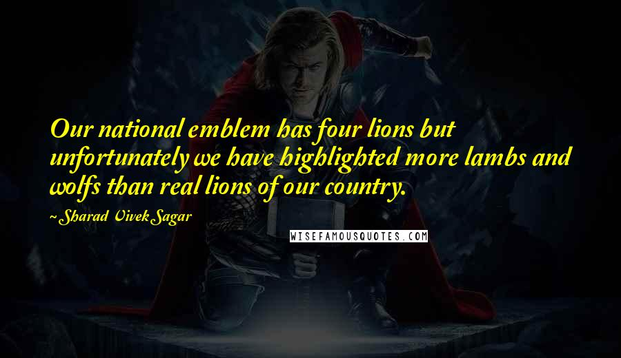 Sharad Vivek Sagar quotes: Our national emblem has four lions but unfortunately we have highlighted more lambs and wolfs than real lions of our country.