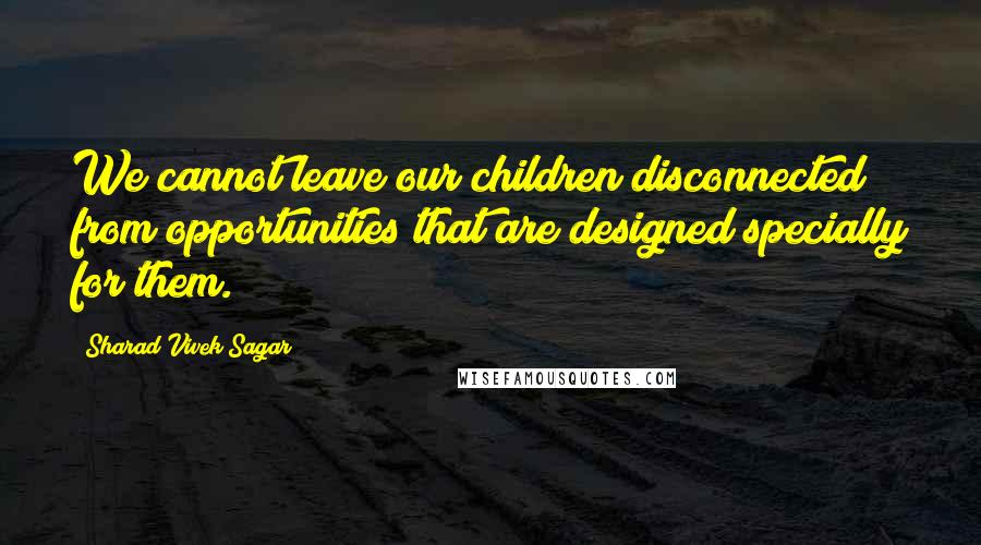 Sharad Vivek Sagar quotes: We cannot leave our children disconnected from opportunities that are designed specially for them.