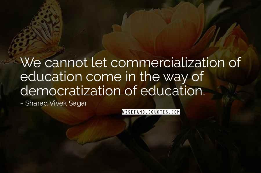 Sharad Vivek Sagar quotes: We cannot let commercialization of education come in the way of democratization of education.