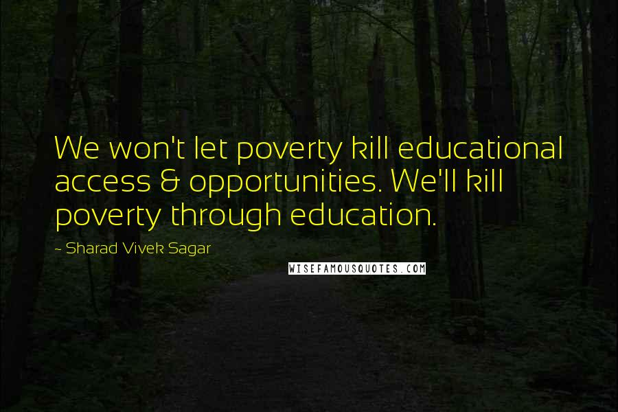 Sharad Vivek Sagar quotes: We won't let poverty kill educational access & opportunities. We'll kill poverty through education.