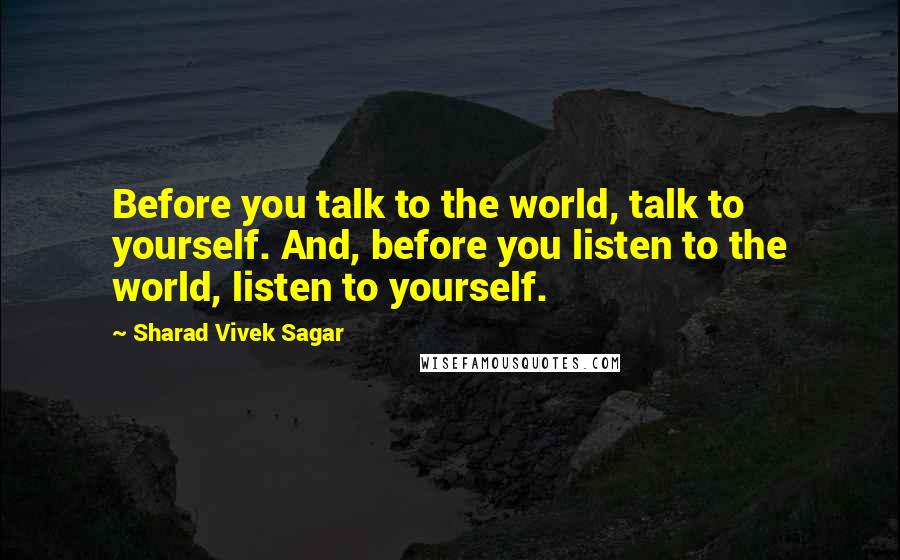 Sharad Vivek Sagar quotes: Before you talk to the world, talk to yourself. And, before you listen to the world, listen to yourself.