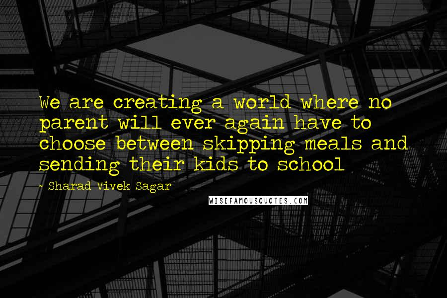 Sharad Vivek Sagar quotes: We are creating a world where no parent will ever again have to choose between skipping meals and sending their kids to school