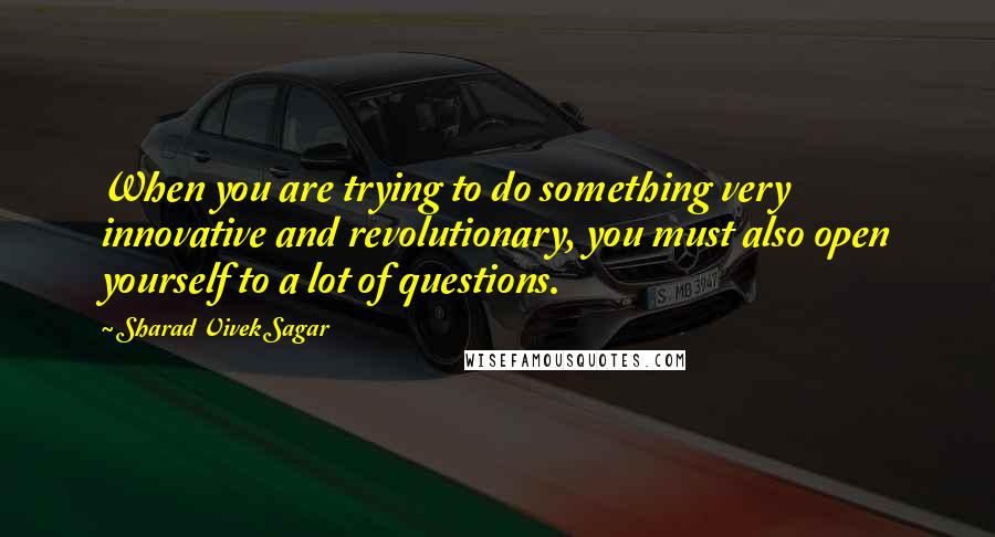 Sharad Vivek Sagar quotes: When you are trying to do something very innovative and revolutionary, you must also open yourself to a lot of questions.