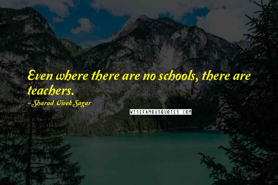 Sharad Vivek Sagar quotes: Even where there are no schools, there are teachers.