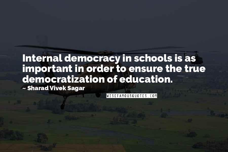 Sharad Vivek Sagar quotes: Internal democracy in schools is as important in order to ensure the true democratization of education.