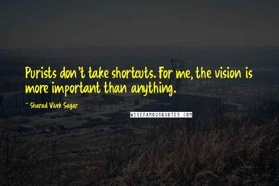 Sharad Vivek Sagar quotes: Purists don't take shortcuts. For me, the vision is more important than anything.